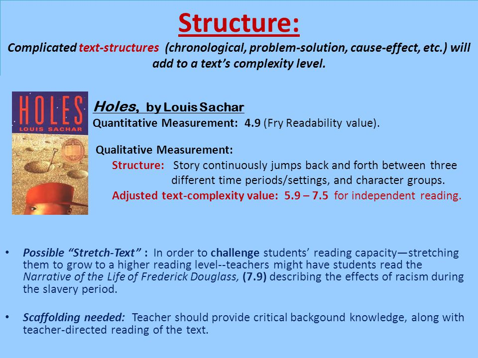 Structure: Complicated text-structures (chronological, problem-solution, cause-effect, etc.) will add to a text's complexity level.