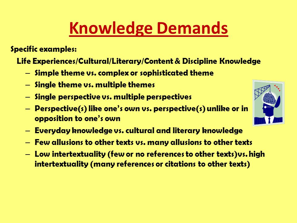 Knowledge Demands Specific examples: Life Experiences/Cultural/Literary/Content & Discipline Knowledge – Simple theme vs.