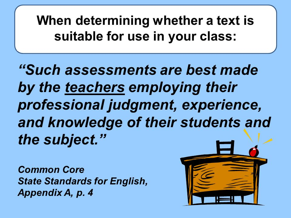 When determining whether a text is suitable for use in your class: Such assessments are best made by the teachers employing their professional judgment, experience, and knowledge of their students and the subject. Common Core State Standards for English, Appendix A, p.