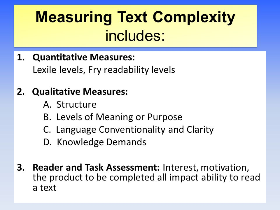 Measuring Text Complexity includes: 1.Quantitative Measures: Lexile levels, Fry readability levels 2.