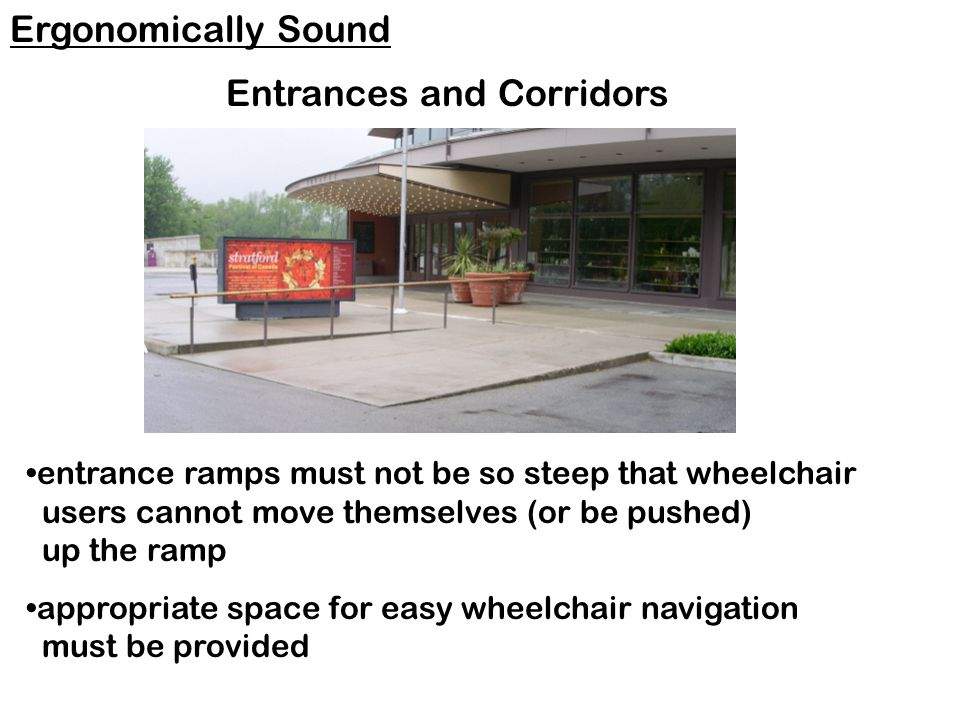 entrance ramps must not be so steep that wheelchair users cannot move themselves (or be pushed) up the ramp appropriate space for easy wheelchair navigation must be provided Ergonomically Sound Entrances and Corridors