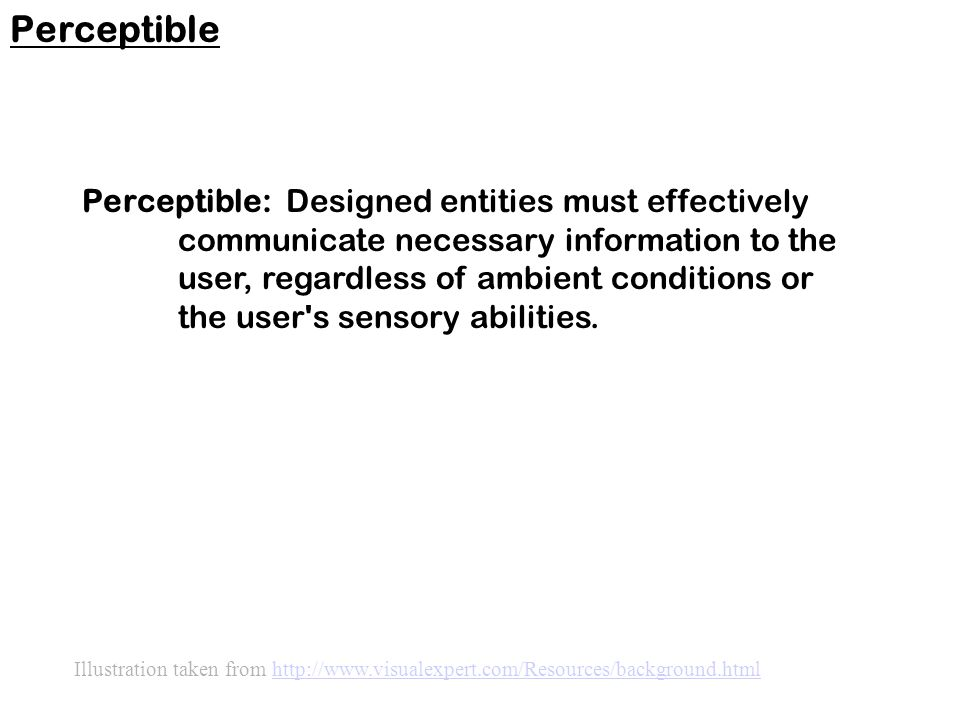 Perceptible: Designed entities must effectively communicate necessary information to the user, regardless of ambient conditions or the user s sensory abilities.