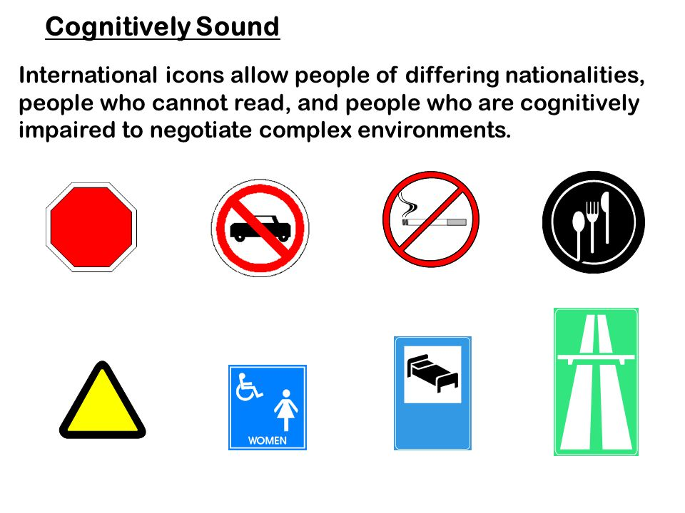 Cognitively Sound International icons allow people of differing nationalities, people who cannot read, and people who are cognitively impaired to negotiate complex environments.