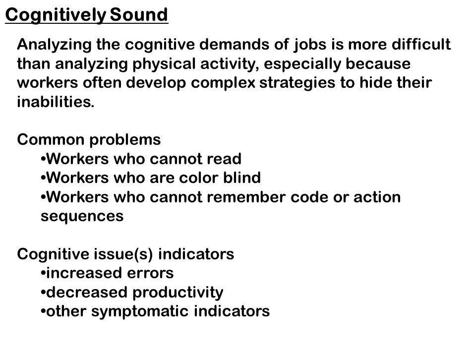 Analyzing the cognitive demands of jobs is more difficult than analyzing physical activity, especially because workers often develop complex strategies to hide their inabilities.
