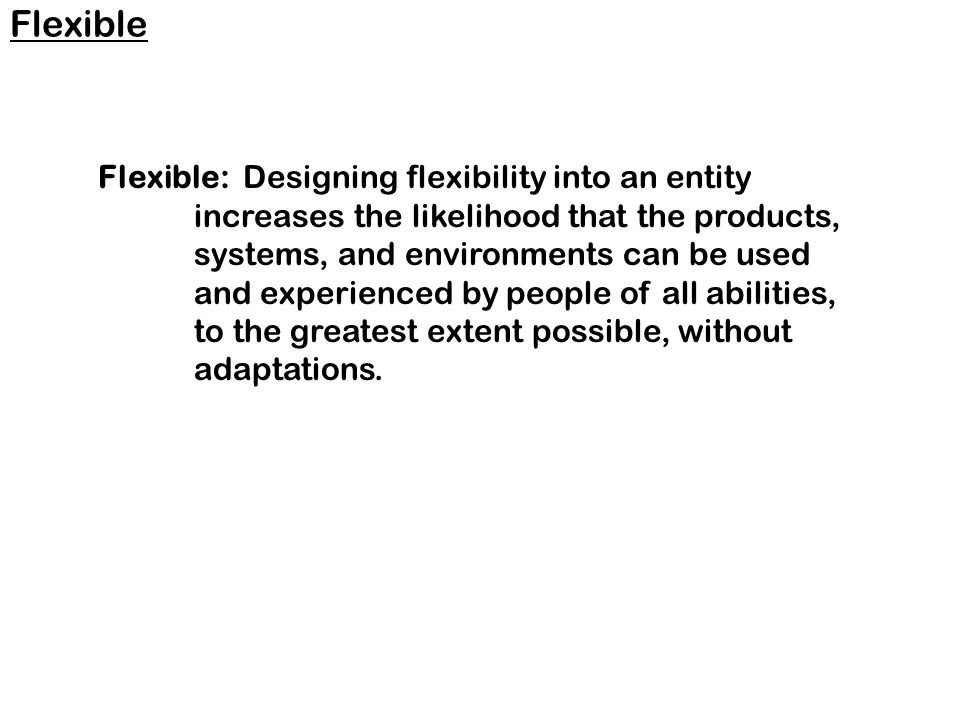 Flexible: Designing flexibility into an entity increases the likelihood that the products, systems, and environments can be used and experienced by people of all abilities, to the greatest extent possible, without adaptations.