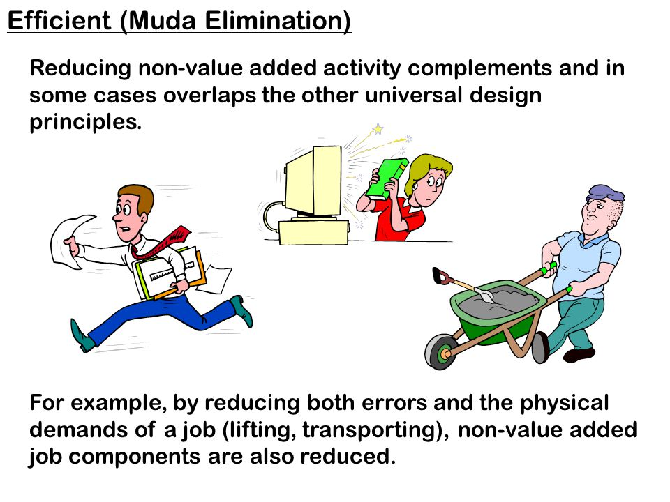 Reducing non-value added activity complements and in some cases overlaps the other universal design principles.