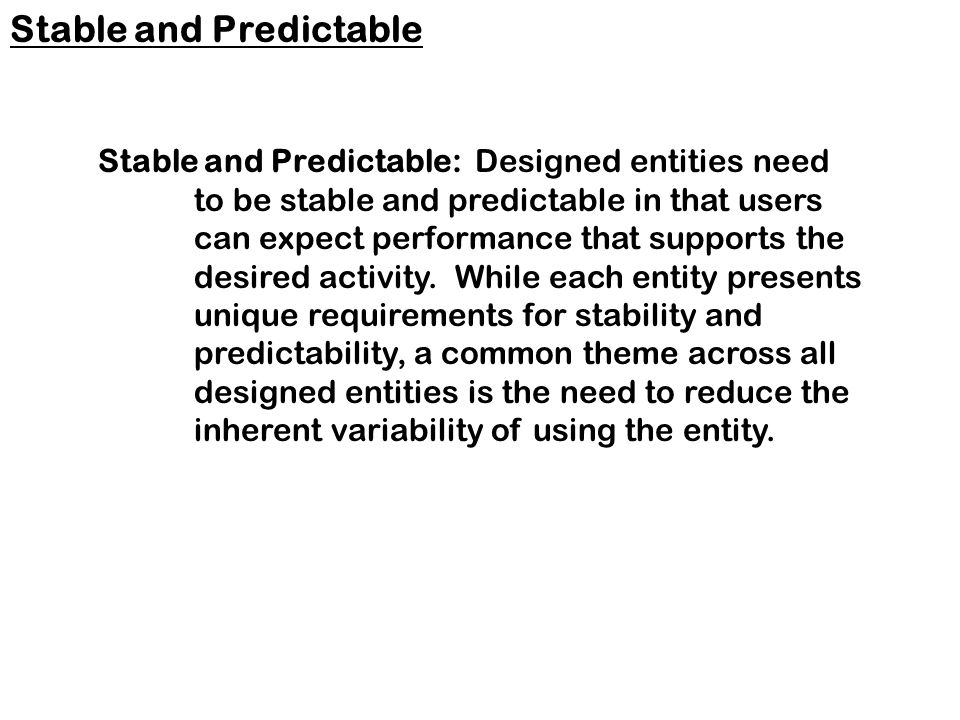 Stable and Predictable: Designed entities need to be stable and predictable in that users can expect performance that supports the desired activity.