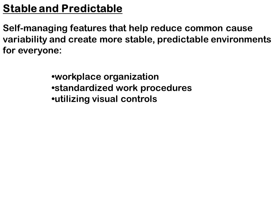 workplace organization standardized work procedures utilizing visual controls Stable and Predictable Self-managing features that help reduce common cause variability and create more stable, predictable environments for everyone: