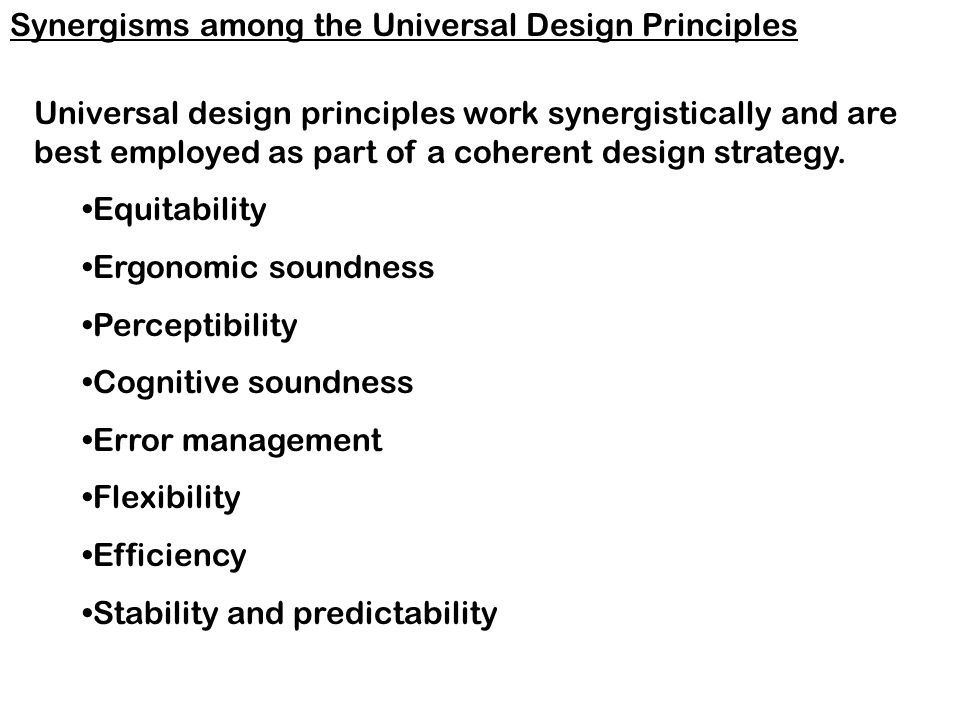 Universal design principles work synergistically and are best employed as part of a coherent design strategy.