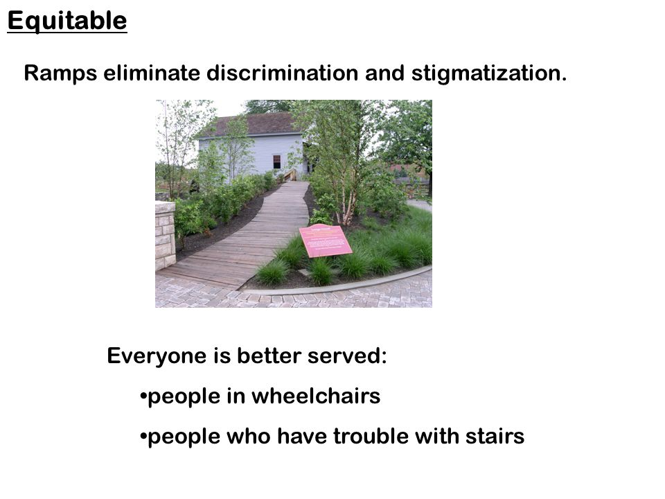 Ramps eliminate discrimination and stigmatization.