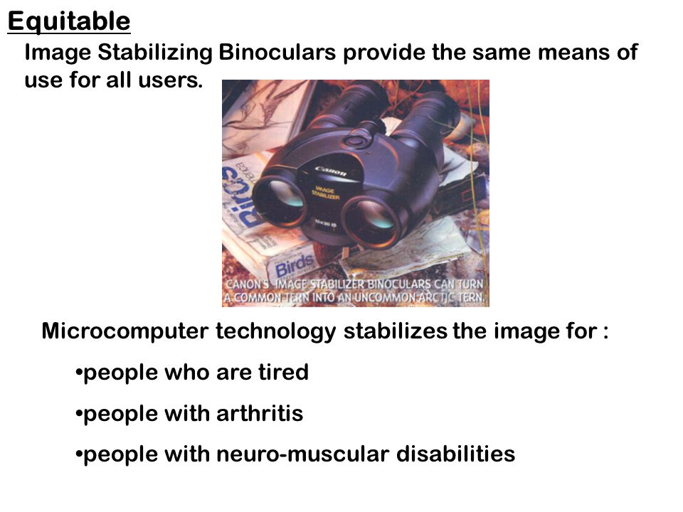 Microcomputer technology stabilizes the image for : people who are tired people with arthritis people with neuro-muscular disabilities Equitable Image Stabilizing Binoculars provide the same means of use for all users.