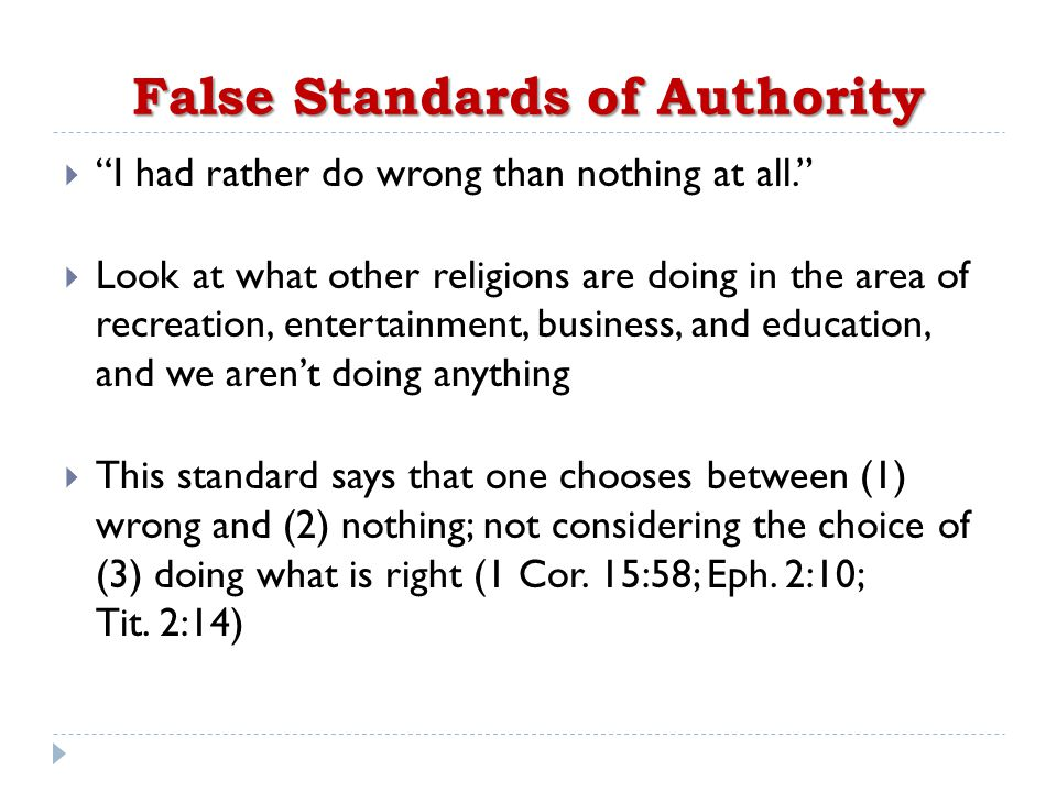 False Standards of Authority  I had rather do wrong than nothing at all.  Look at what other religions are doing in the area of recreation, entertainment, business, and education, and we aren't doing anything  This standard says that one chooses between (1) wrong and (2) nothing; not considering the choice of (3) doing what is right (1 Cor.