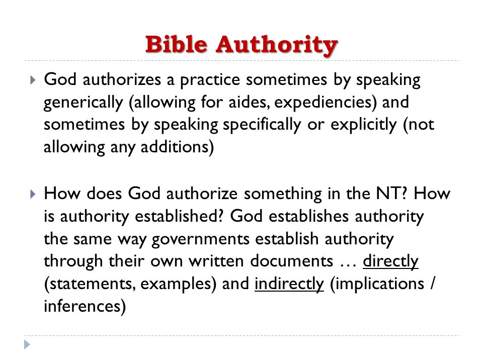 Bible Authority  God authorizes a practice sometimes by speaking generically (allowing for aides, expediencies) and sometimes by speaking specifically or explicitly (not allowing any additions)  How does God authorize something in the NT.