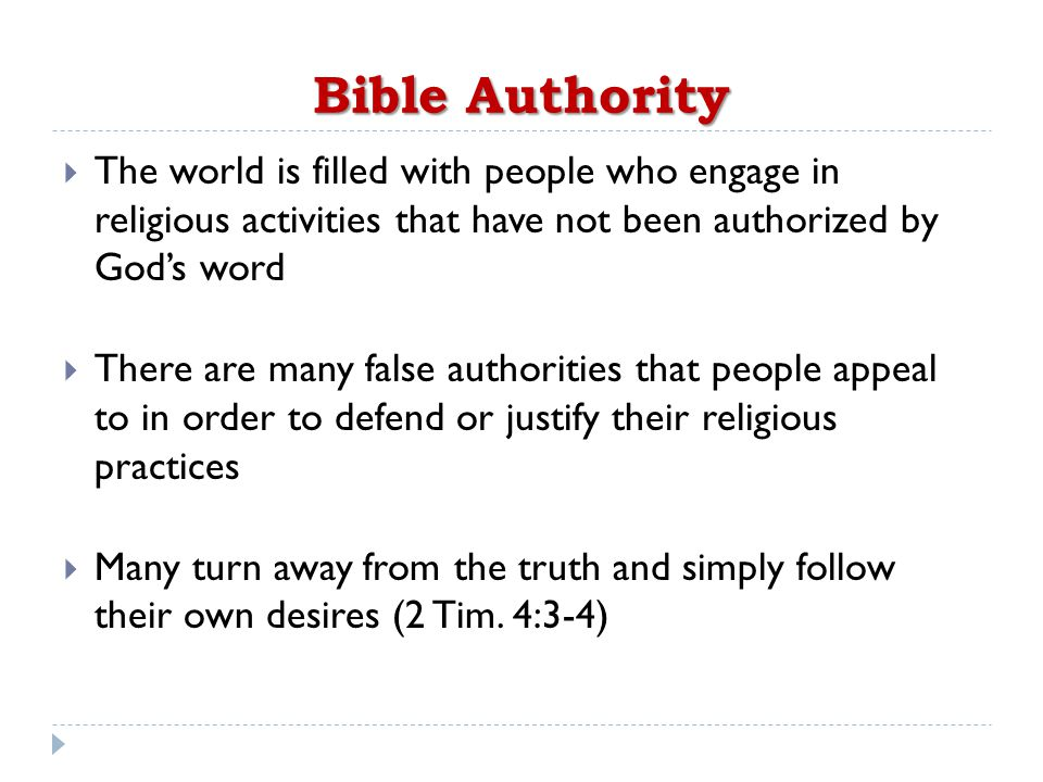 Bible Authority  The world is filled with people who engage in religious activities that have not been authorized by God's word  There are many false authorities that people appeal to in order to defend or justify their religious practices  Many turn away from the truth and simply follow their own desires (2 Tim.