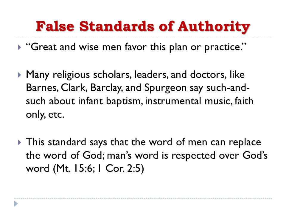 False Standards of Authority  Great and wise men favor this plan or practice.  Many religious scholars, leaders, and doctors, like Barnes, Clark, Barclay, and Spurgeon say such-and- such about infant baptism, instrumental music, faith only, etc.