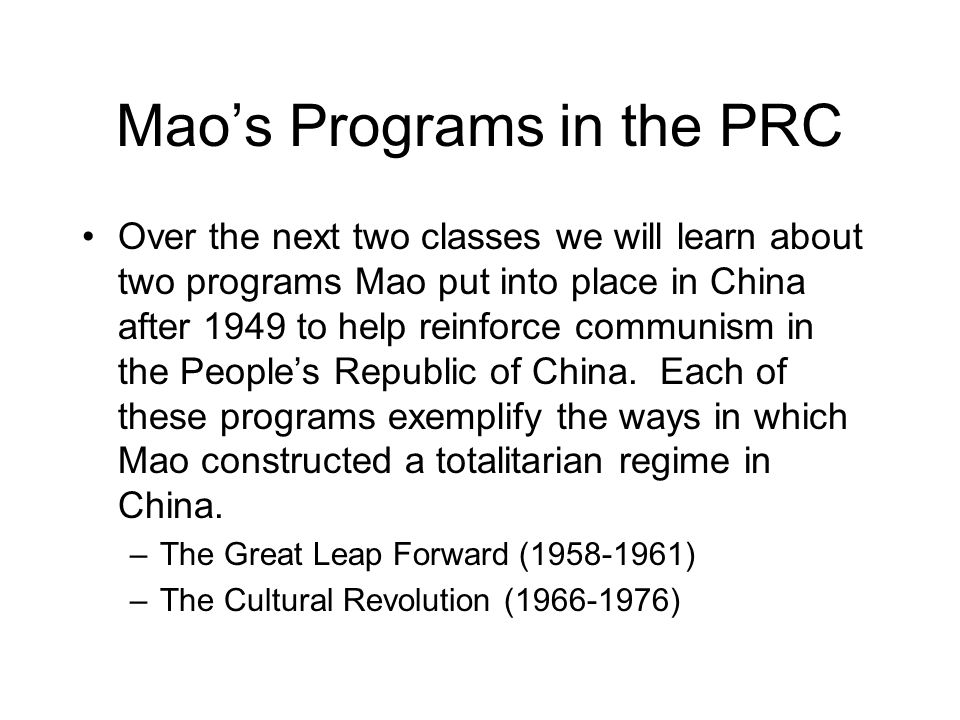Mao's Programs in the PRC Over the next two classes we will learn about two programs Mao put into place in China after 1949 to help reinforce communism in the People's Republic of China.