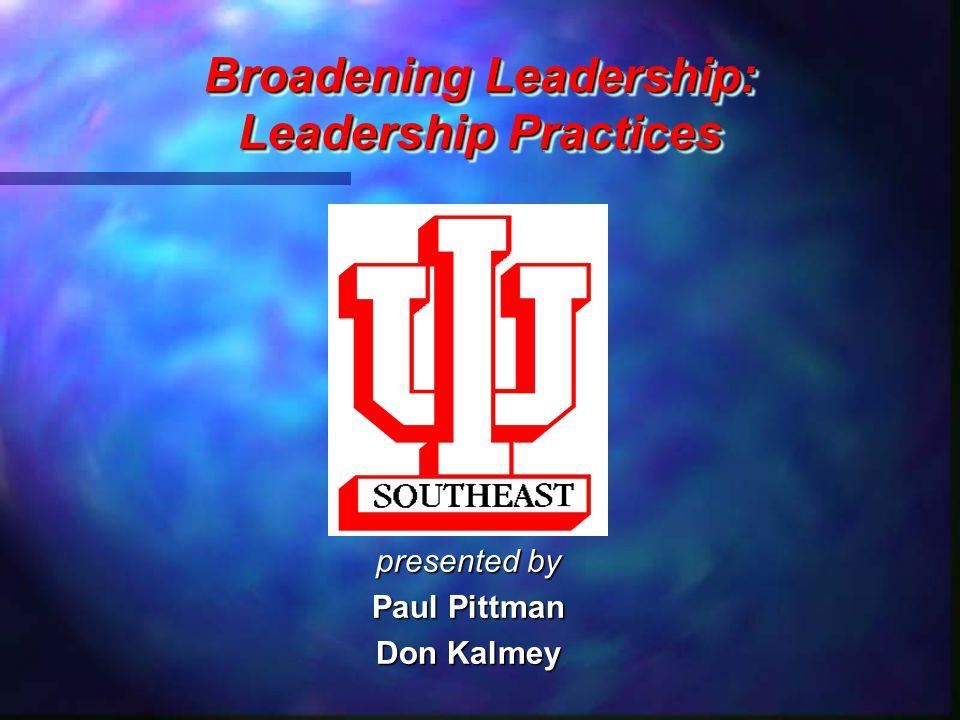 Broadening Leadership: Leadership Practices Broadening Leadership: Leadership Practices presented by Paul Pittman Don Kalmey