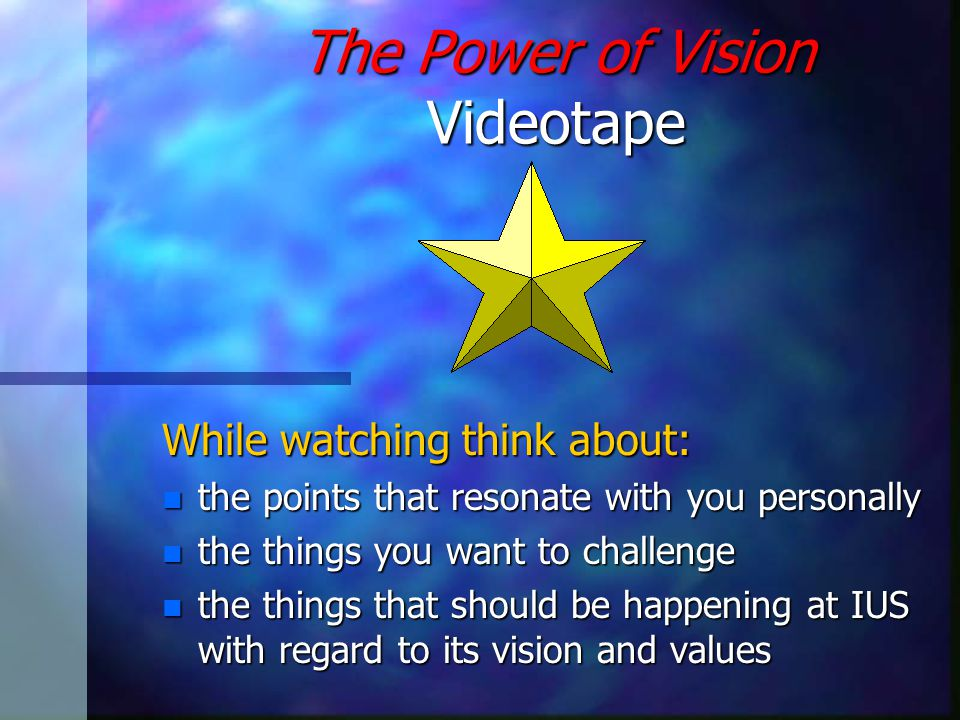 The Power of Vision Videotape While watching think about: n the points that resonate with you personally n the things you want to challenge n the things that should be happening at IUS with regard to its vision and values