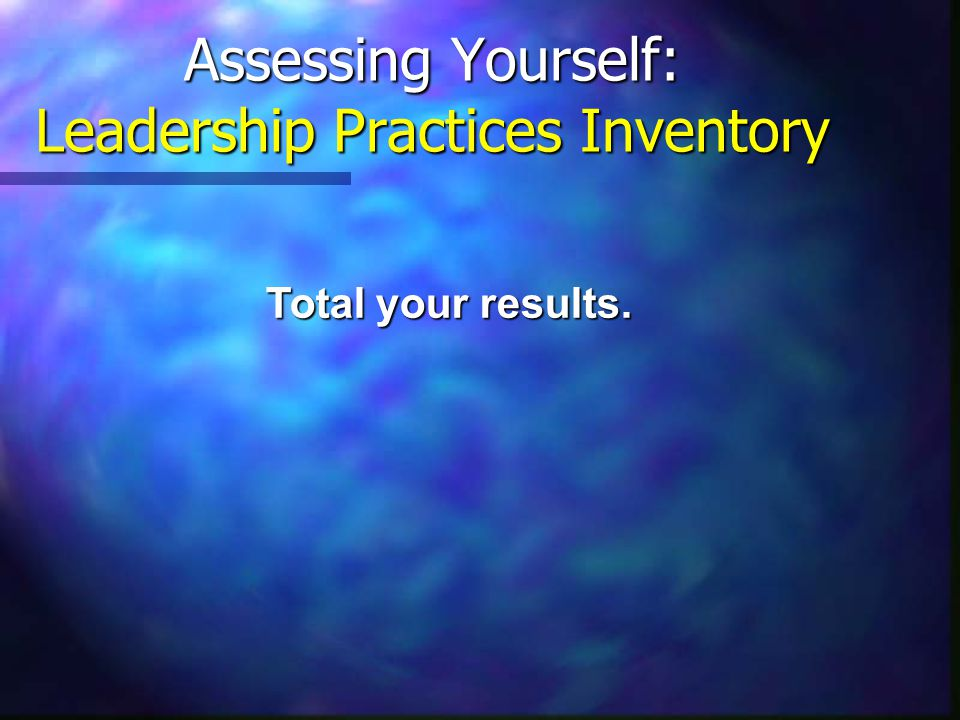 Assessing Yourself: Leadership Practices Inventory Total your results.