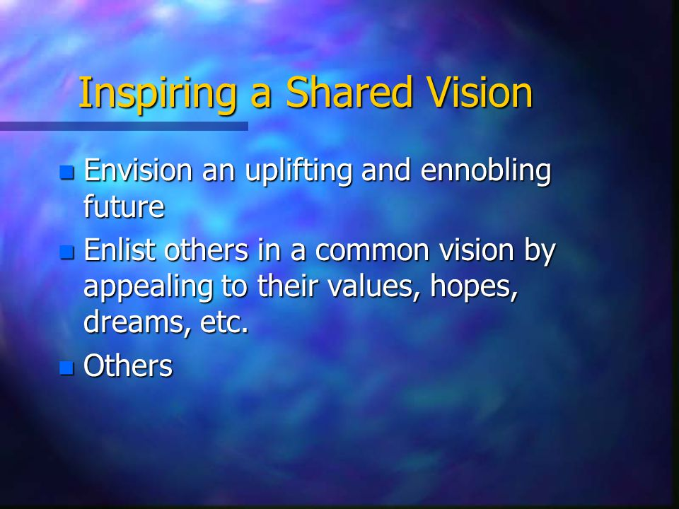 Inspiring a Shared Vision n Envision an uplifting and ennobling future n Enlist others in a common vision by appealing to their values, hopes, dreams, etc.