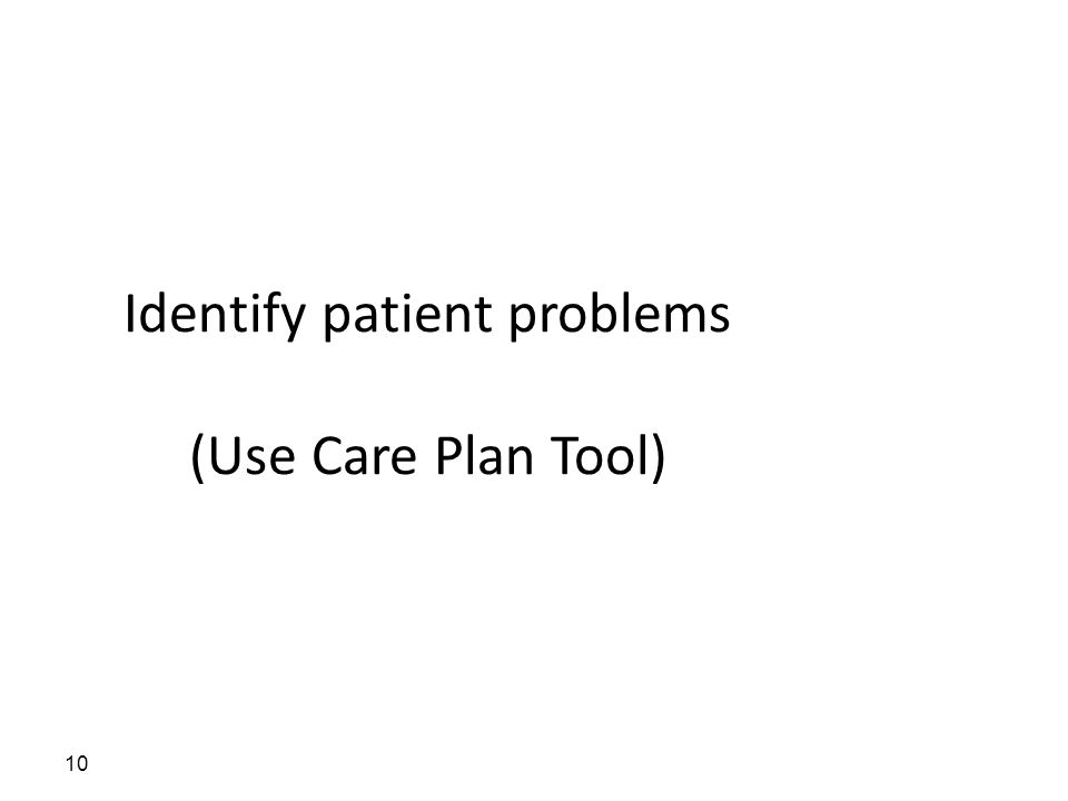 Identify patient problems (Use Care Plan Tool) 10