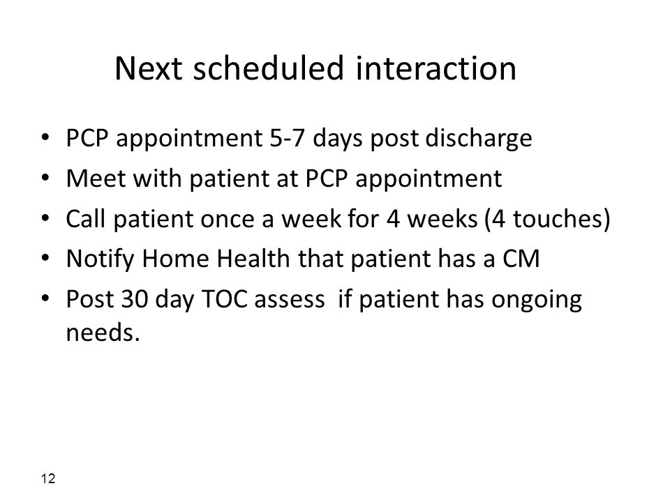 Next scheduled interaction PCP appointment 5-7 days post discharge Meet with patient at PCP appointment Call patient once a week for 4 weeks (4 touches) Notify Home Health that patient has a CM Post 30 day TOC assess if patient has ongoing needs.