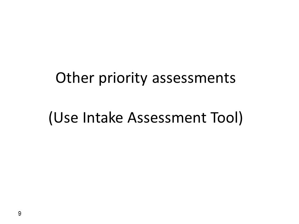 Other priority assessments (Use Intake Assessment Tool) 9