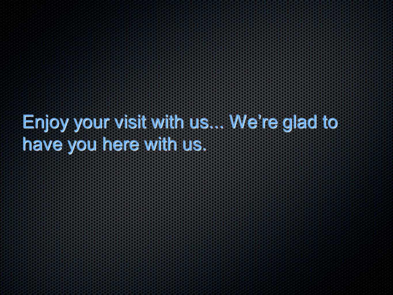 Enjoy your visit with us... We're glad to have you here with us.