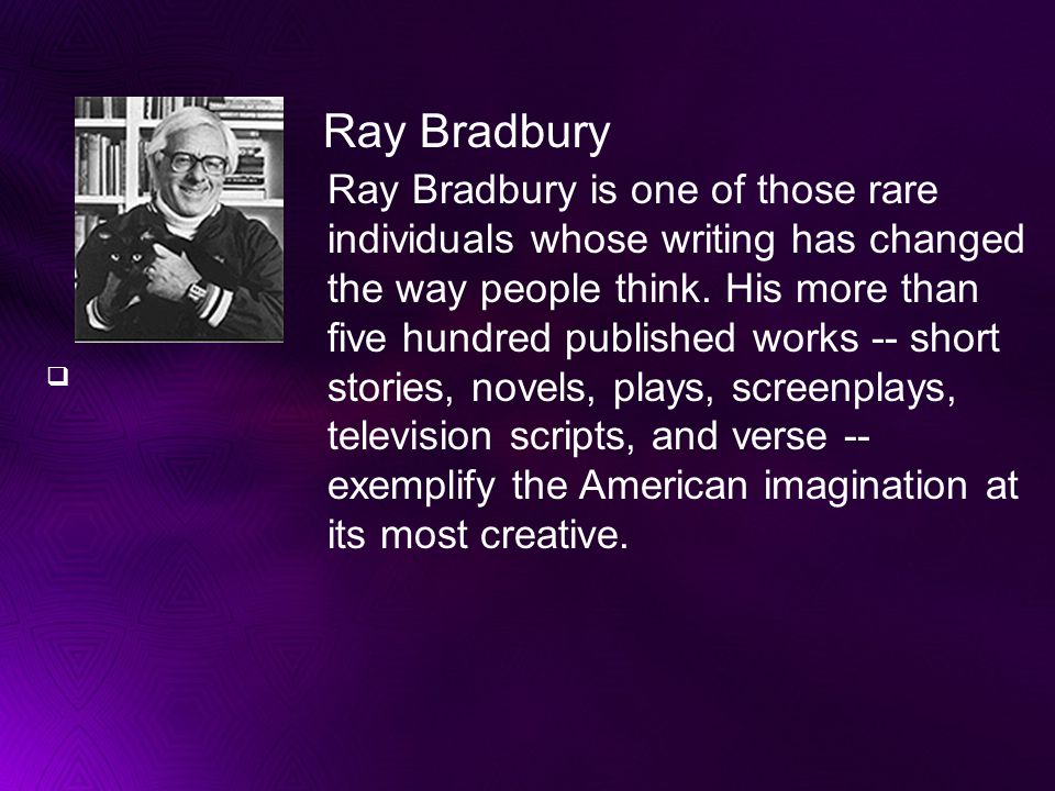Ray Bradbury is one of those rare individuals whose writing has changed the way people think.