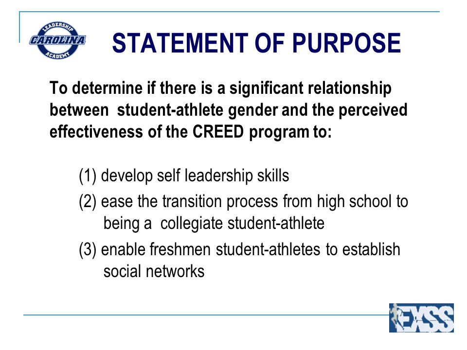 STATEMENT OF PURPOSE To determine if there is a significant relationship between student-athlete gender and the perceived effectiveness of the CREED program to: (1) develop self leadership skills (2) ease the transition process from high school to being a collegiate student-athlete (3) enable freshmen student-athletes to establish social networks