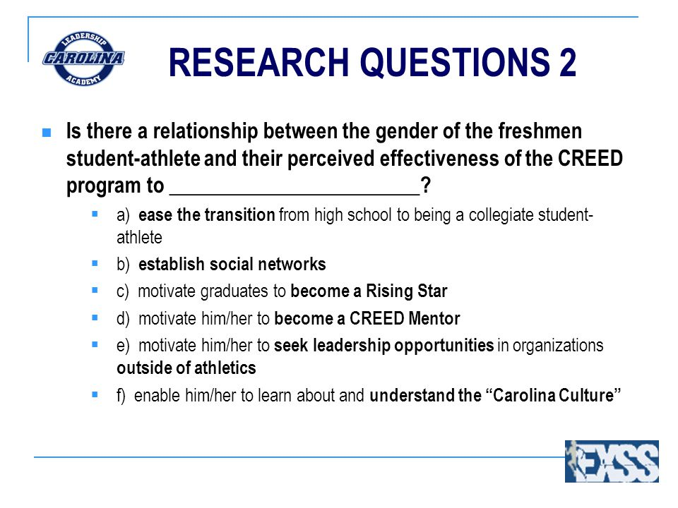 RESEARCH QUESTIONS 2 Is there a relationship between the gender of the freshmen student-athlete and their perceived effectiveness of the CREED program to ________________________.