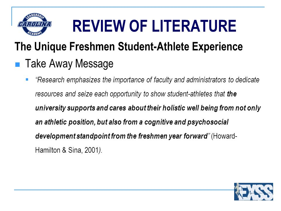 REVIEW OF LITERATURE The Unique Freshmen Student-Athlete Experience Take Away Message  Research emphasizes the importance of faculty and administrators to dedicate resources and seize each opportunity to show student-athletes that the university supports and cares about their holistic well being from not only an athletic position, but also from a cognitive and psychosocial development standpoint from the freshmen year forward (Howard- Hamilton & Sina, 2001 ).