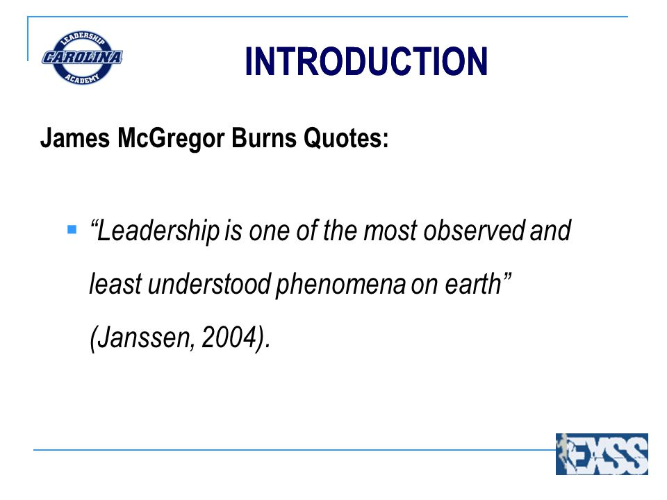 INTRODUCTION James McGregor Burns Quotes:  Leadership is one of the most observed and least understood phenomena on earth (Janssen, 2004).