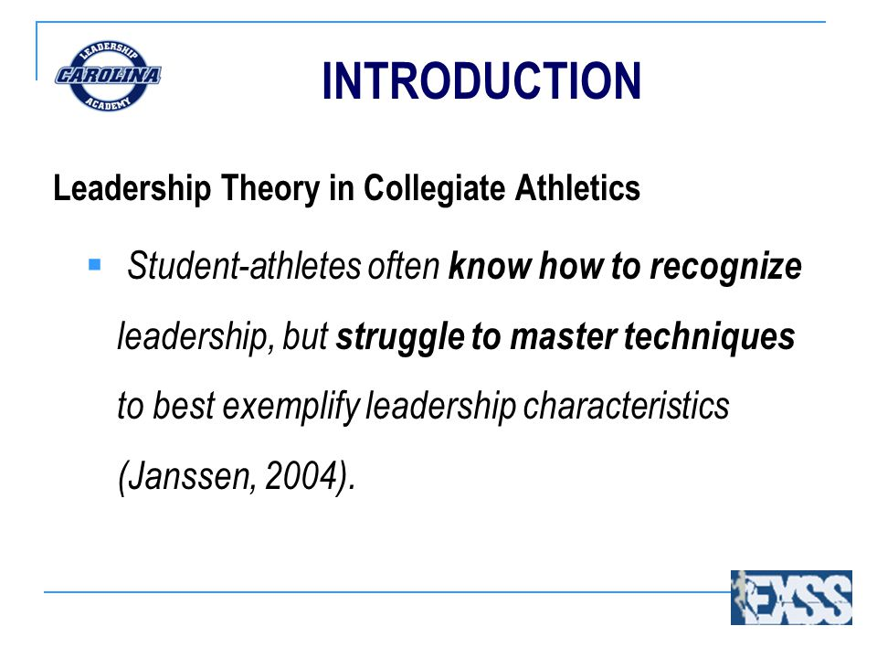 INTRODUCTION Leadership Theory in Collegiate Athletics  Student-athletes often know how to recognize leadership, but struggle to master techniques to best exemplify leadership characteristics (Janssen, 2004).