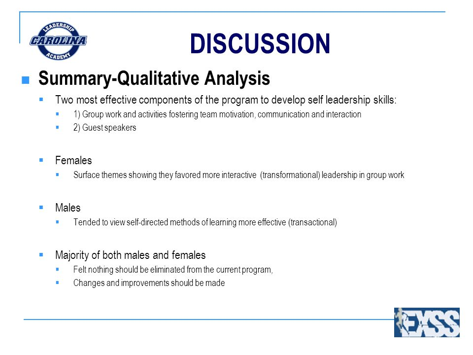 DISCUSSION Summary-Qualitative Analysis  Two most effective components of the program to develop self leadership skills:  1) Group work and activities fostering team motivation, communication and interaction  2) Guest speakers  Females  Surface themes showing they favored more interactive (transformational) leadership in group work  Males  Tended to view self-directed methods of learning more effective (transactional)  Majority of both males and females  Felt nothing should be eliminated from the current program,  Changes and improvements should be made
