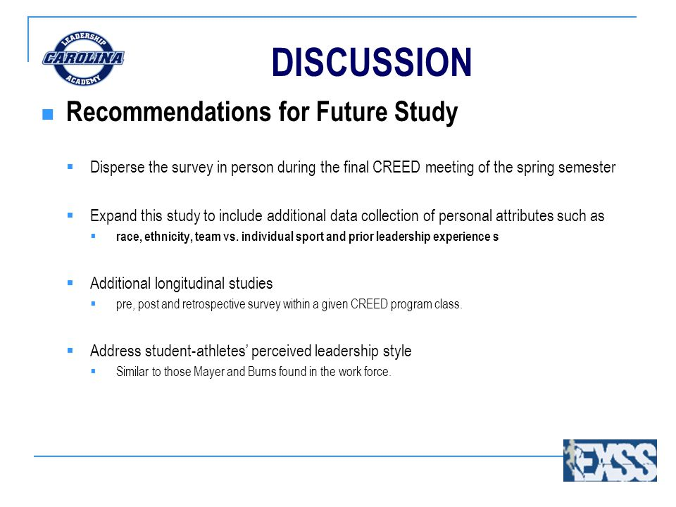 DISCUSSION Recommendations for Future Study  Disperse the survey in person during the final CREED meeting of the spring semester  Expand this study to include additional data collection of personal attributes such as  race, ethnicity, team vs.