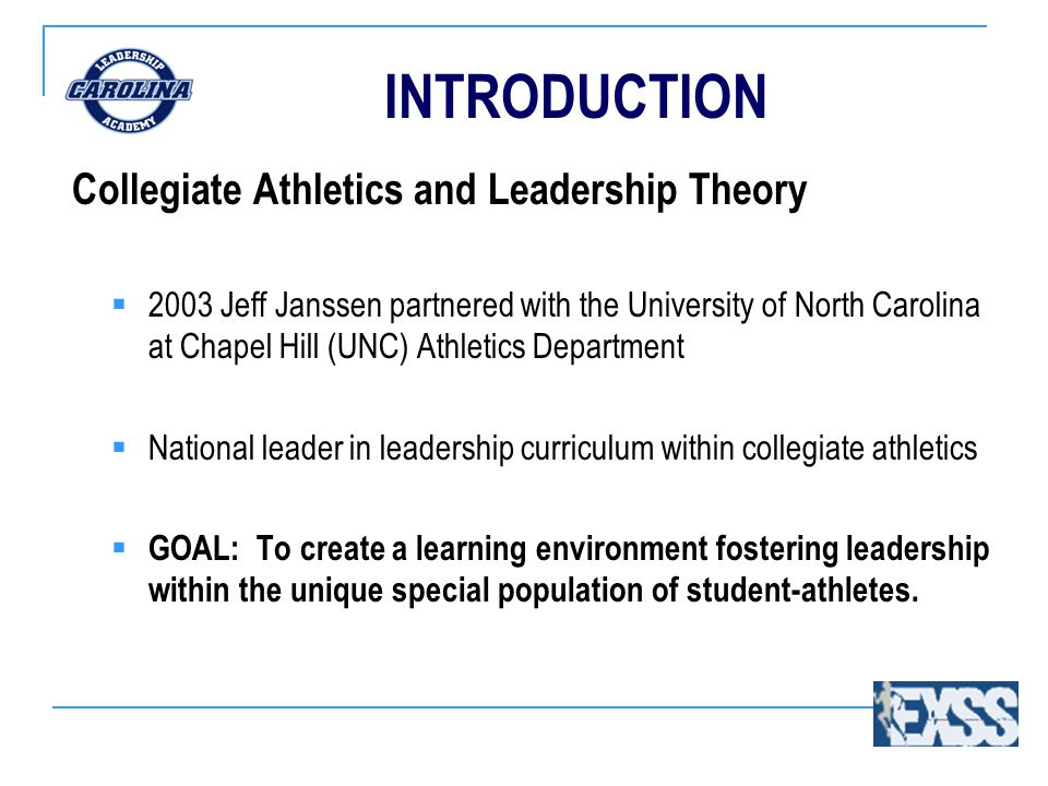 INTRODUCTION Collegiate Athletics and Leadership Theory  2003 Jeff Janssen partnered with the University of North Carolina at Chapel Hill (UNC) Athletics Department  National leader in leadership curriculum within collegiate athletics  GOAL: To create a learning environment fostering leadership within the unique special population of student-athletes.