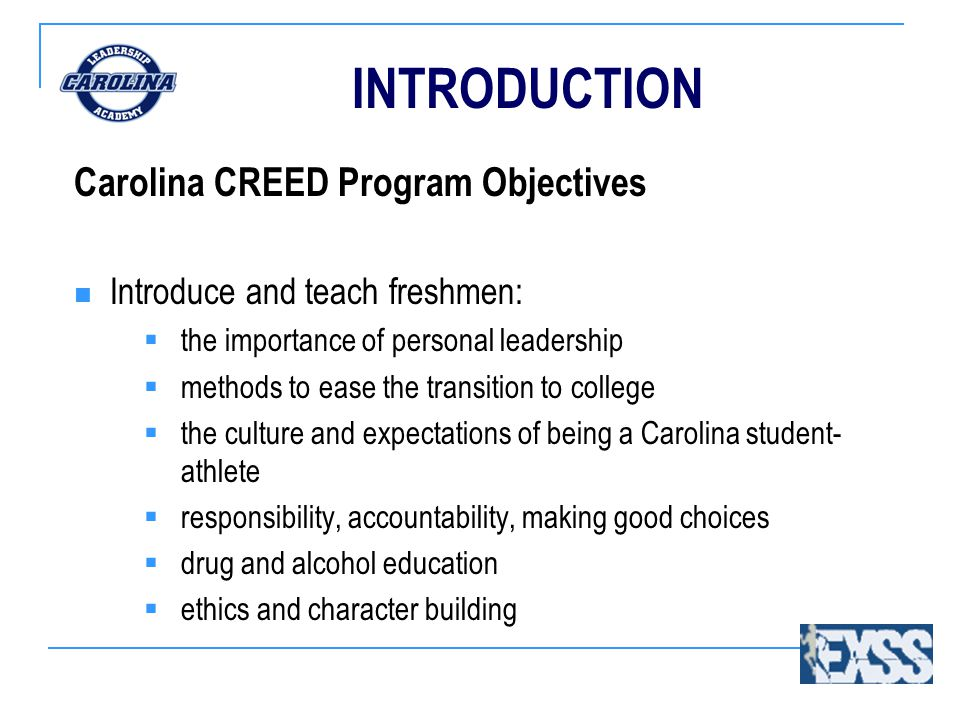 INTRODUCTION Carolina CREED Program Objectives Introduce and teach freshmen:  the importance of personal leadership  methods to ease the transition to college  the culture and expectations of being a Carolina student- athlete  responsibility, accountability, making good choices  drug and alcohol education  ethics and character building