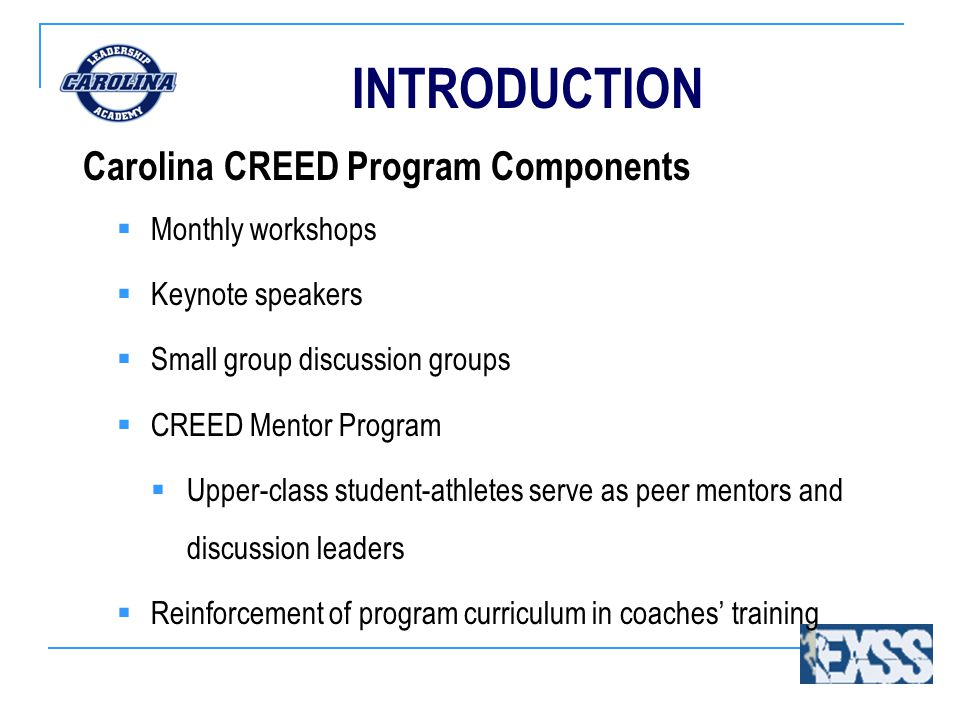 INTRODUCTION Carolina CREED Program Components  Monthly workshops  Keynote speakers  Small group discussion groups  CREED Mentor Program  Upper-class student-athletes serve as peer mentors and discussion leaders  Reinforcement of program curriculum in coaches' training