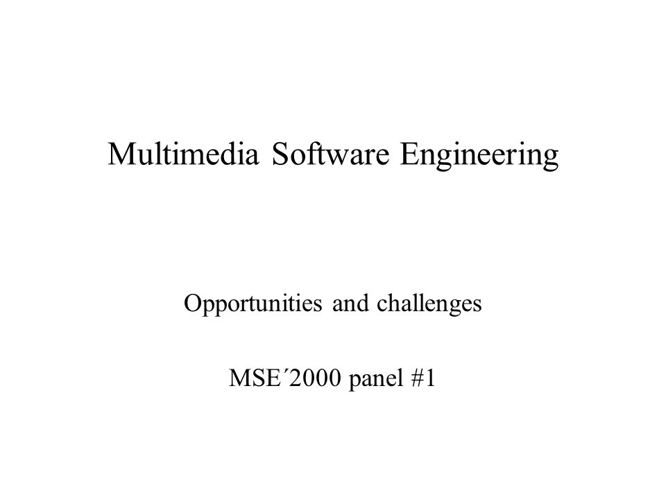 Multimedia Software Engineering Opportunities and challenges MSE´2000 panel #1