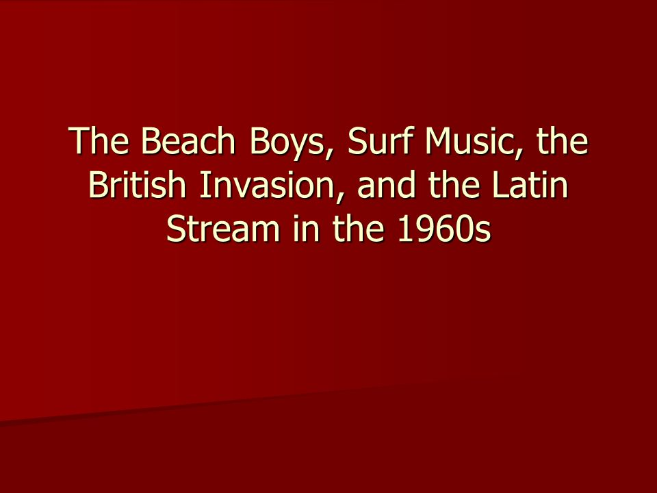 The Beach Boys, Surf Music, the British Invasion, and the Latin Stream in the 1960s