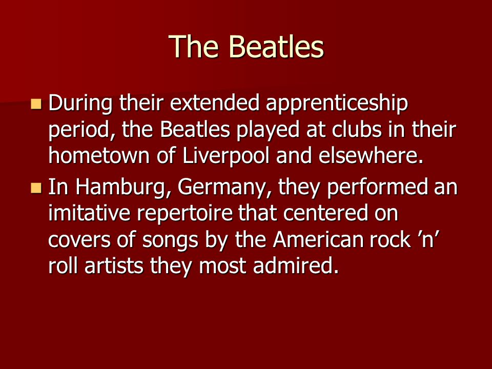 The Beatles During their extended apprenticeship period, the Beatles played at clubs in their hometown of Liverpool and elsewhere.