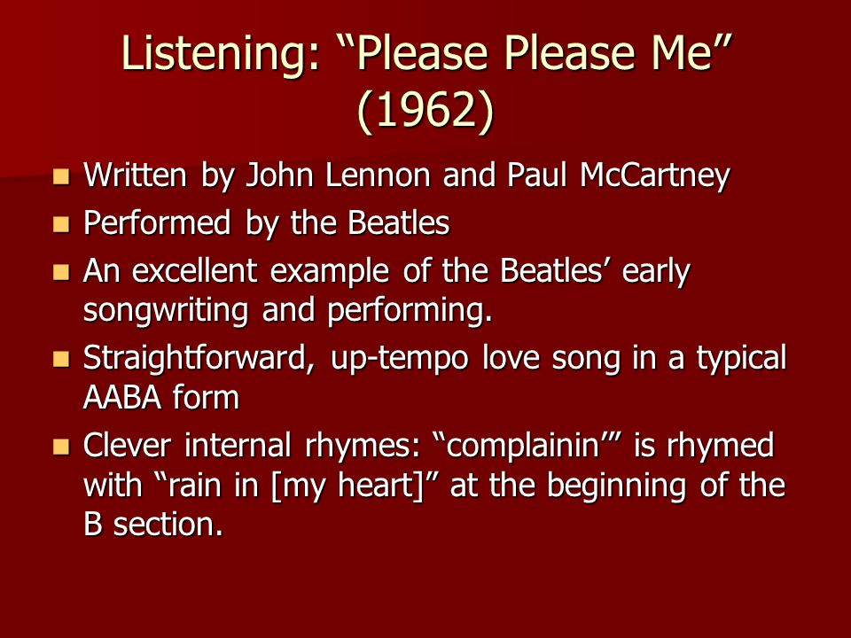 Listening: Please Please Me (1962) Written by John Lennon and Paul McCartney Written by John Lennon and Paul McCartney Performed by the Beatles Performed by the Beatles An excellent example of the Beatles' early songwriting and performing.