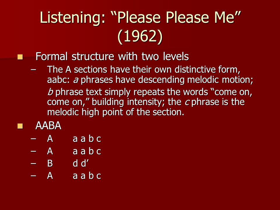 Listening: Please Please Me (1962) Formal structure with two levels Formal structure with two levels –The A sections have their own distinctive form, aabc:a phrases have descending melodic motion; b phrase text simply repeats the words come on, come on, building intensity; the c phrase is the melodic high point of the section.