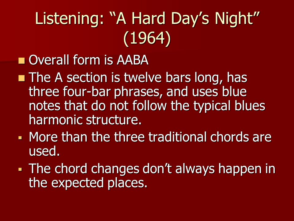 Listening: A Hard Day's Night (1964) Overall form is AABA Overall form is AABA The A section is twelve bars long, has three four-bar phrases, and uses blue notes that do not follow the typical blues harmonic structure.