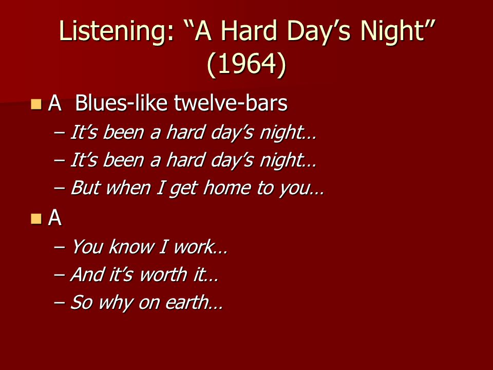 Listening: A Hard Day's Night (1964) A Blues-like twelve-bars A Blues-like twelve-bars –It's been a hard day's night… –But when I get home to you… A –You know I work… –And it's worth it… –So why on earth…