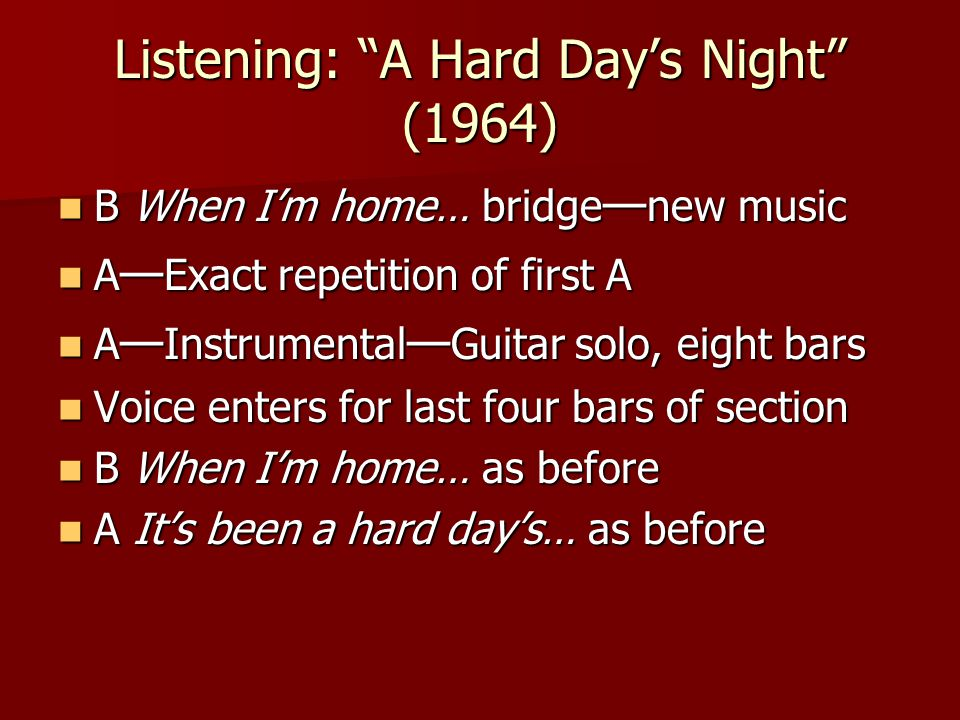 Listening: A Hard Day's Night (1964) B When I'm home… bridge — new music B When I'm home… bridge — new music A — Exact repetition of first A A — Exact repetition of first A A — Instrumental — Guitar solo, eight bars A — Instrumental — Guitar solo, eight bars Voice enters for last four bars of section Voice enters for last four bars of section B When I'm home… as before B When I'm home… as before A It's been a hard day's… as before A It's been a hard day's… as before
