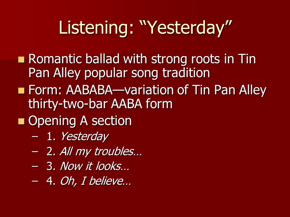 Listening: Yesterday Romantic ballad with strong roots in Tin Pan Alley popular song tradition Romantic ballad with strong roots in Tin Pan Alley popular song tradition Form: AABABA—variation of Tin Pan Alley thirty-two-bar AABA form Form: AABABA—variation of Tin Pan Alley thirty-two-bar AABA form Opening A section Opening A section –1.