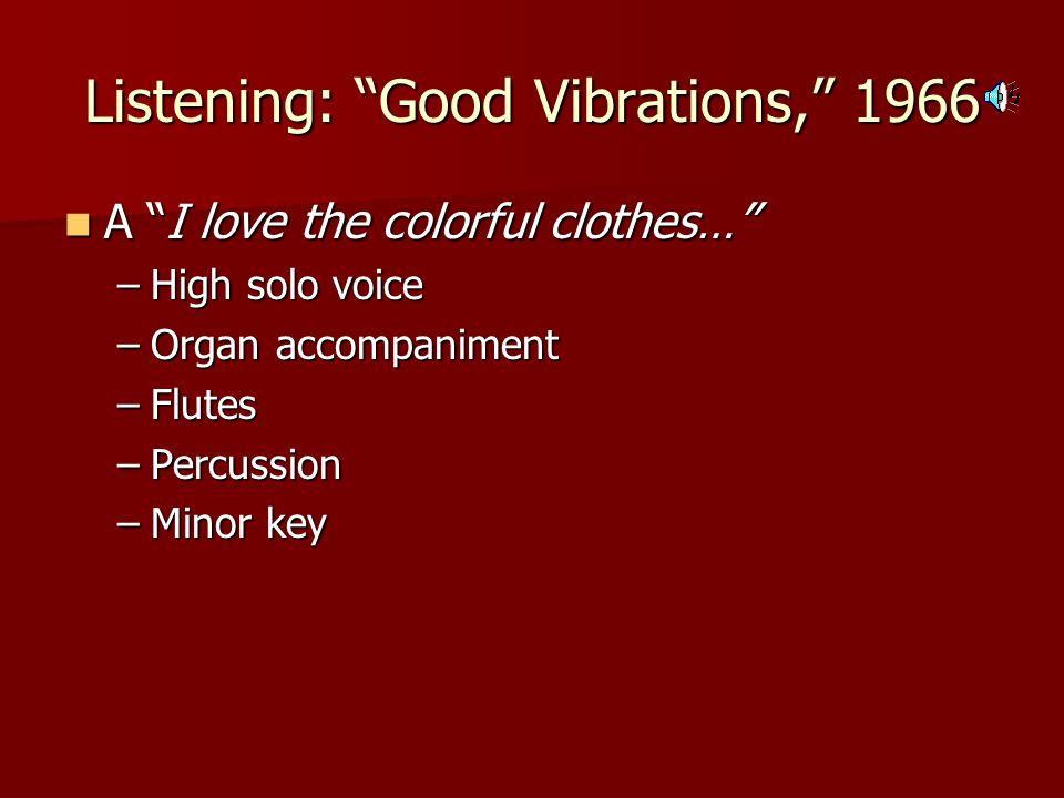 Listening: Good Vibrations, 1966 A I love the colorful clothes… A I love the colorful clothes… –High solo voice –Organ accompaniment –Flutes –Percussion –Minor key