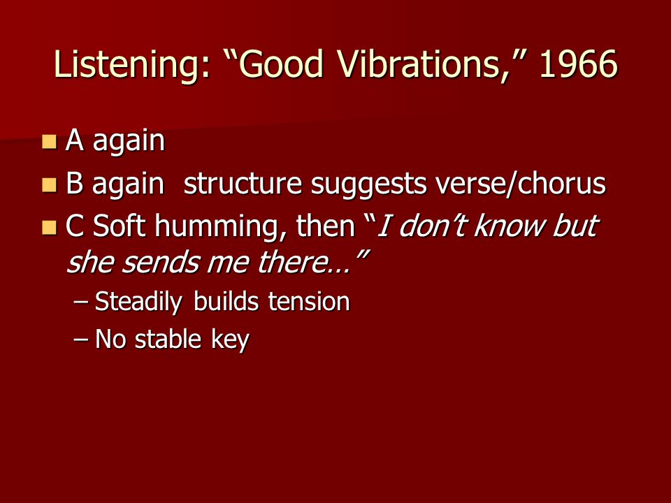 Listening: Good Vibrations, 1966 A again A again B again structure suggests verse/chorus B again structure suggests verse/chorus C Soft humming, then I don't know but she sends me there… C Soft humming, then I don't know but she sends me there… –Steadily builds tension –No stable key